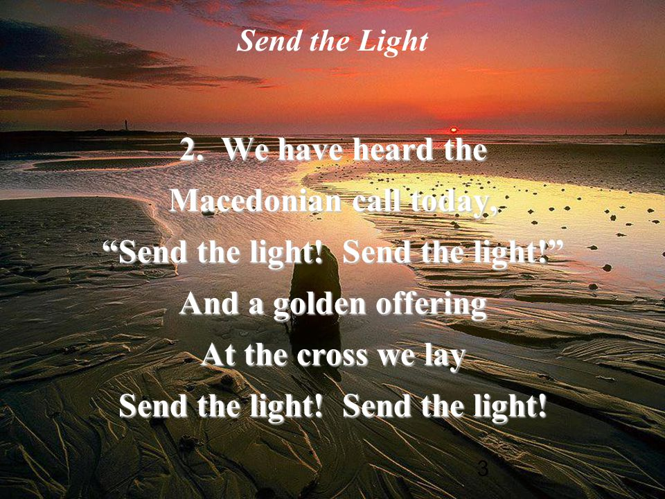 "3 Send the Light 2. We have heard the Macedonian call today, ""Send the light! Send the light!"" And a golden offering At the cross we lay Send the ligh"