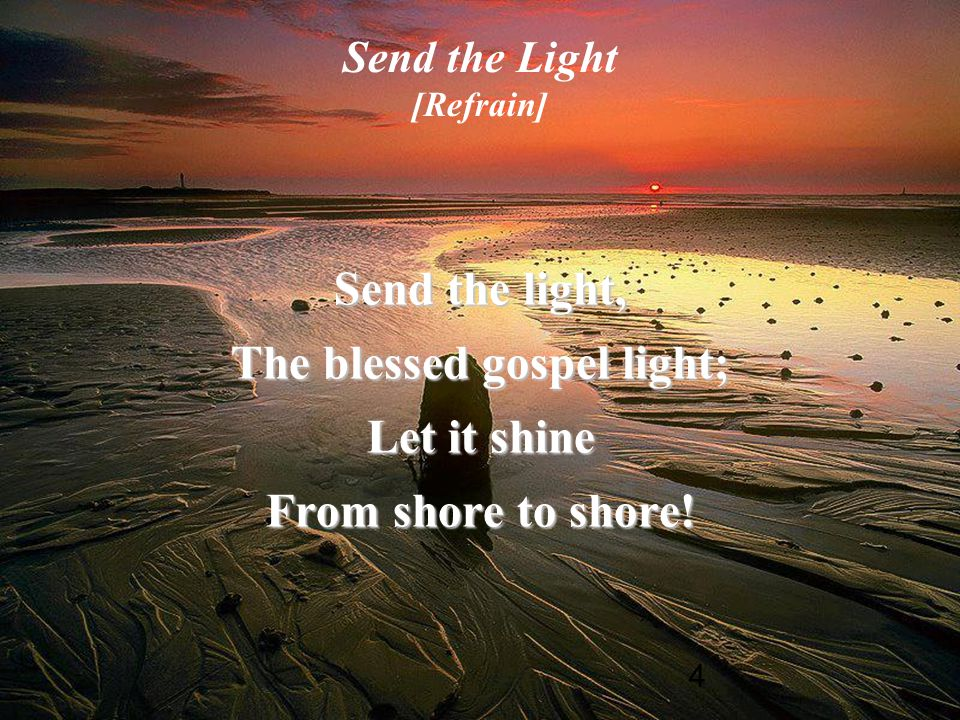 4 Send the Light [Refrain] Send the light, The blessed gospel light; Let it shine From shore to shore!