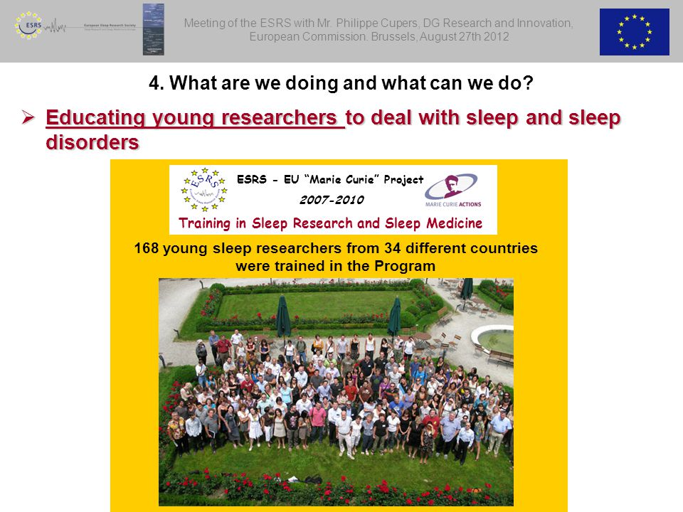  Educating young researchers to deal with sleep and sleep disorders 168 young sleep researchers from 34 different countries were trained in the Program ESRS - EU Marie Curie Project 2007-2010 Training in Sleep Research and Sleep Medicine 4.