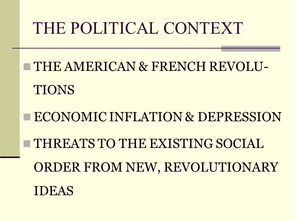 THE POLITICAL CONTEXT THE AMERICAN & FRENCH REVOLU- TIONS ECONOMIC INFLATION & DEPRESSION THREATS TO THE EXISTING SOCIAL ORDER FROM NEW, REVOLUTIONARY IDEAS