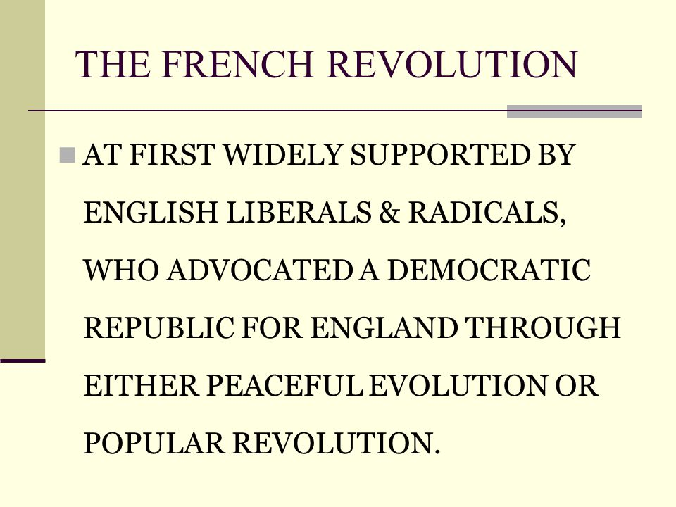 THE FRENCH REVOLUTION AT FIRST WIDELY SUPPORTED BY ENGLISH LIBERALS & RADICALS, WHO ADVOCATED A DEMOCRATIC REPUBLIC FOR ENGLAND THROUGH EITHER PEACEFUL EVOLUTION OR POPULAR REVOLUTION.