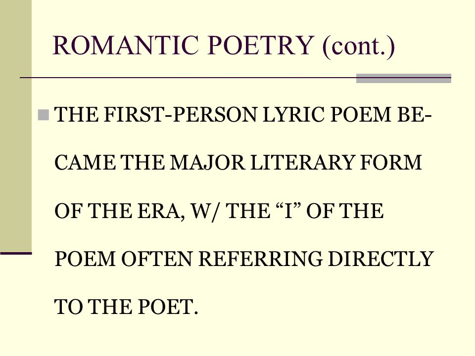 ROMANTIC POETRY (cont.)‏ THE FIRST-PERSON LYRIC POEM BE- CAME THE MAJOR LITERARY FORM OF THE ERA, W/ THE I OF THE POEM OFTEN REFERRING DIRECTLY TO THE POET.