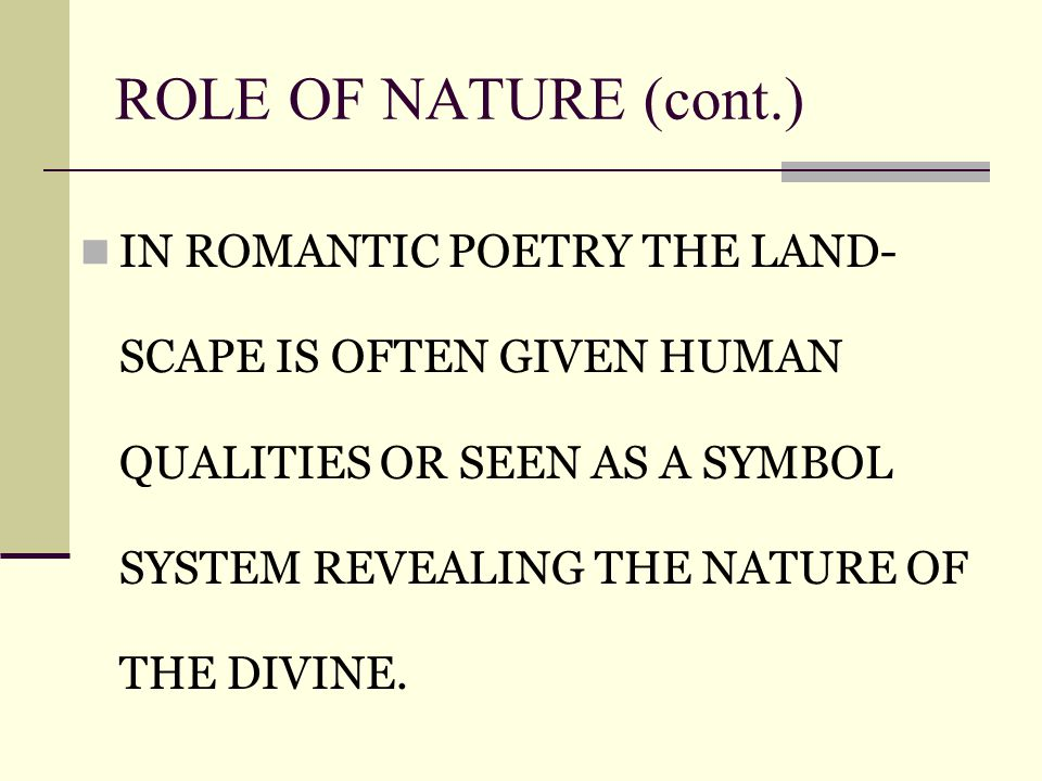 ROLE OF NATURE (cont.) IN ROMANTIC POETRY THE LAND- SCAPE IS OFTEN GIVEN HUMAN QUALITIES OR SEEN AS A SYMBOL SYSTEM REVEALING THE NATURE OF THE DIVINE.