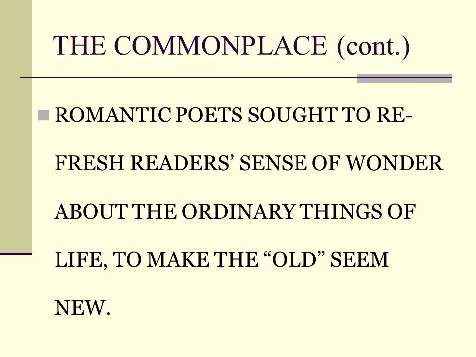 THE COMMONPLACE (cont.)‏ ROMANTIC POETS SOUGHT TO RE- FRESH READERS' SENSE OF WONDER ABOUT THE ORDINARY THINGS OF LIFE, TO MAKE THE OLD SEEM NEW.