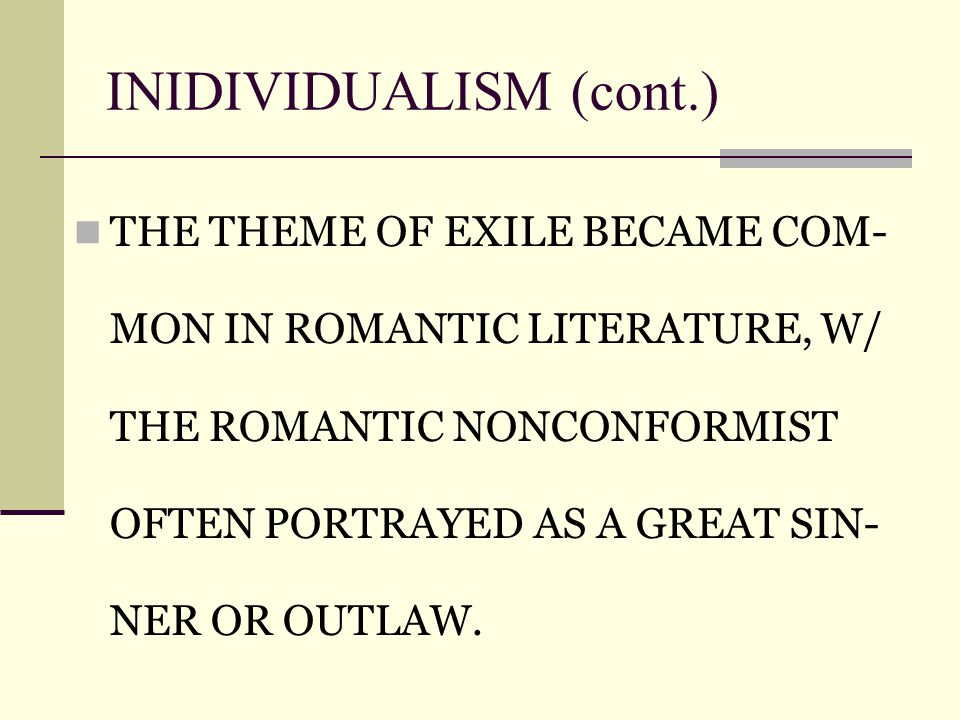 INIDIVIDUALISM (cont.)‏ THE THEME OF EXILE BECAME COM- MON IN ROMANTIC LITERATURE, W/ THE ROMANTIC NONCONFORMIST OFTEN PORTRAYED AS A GREAT SIN- NER OR OUTLAW.