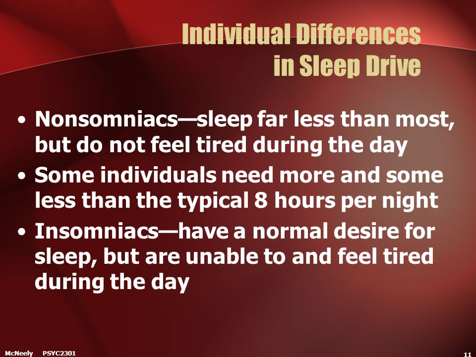 McNeely PSYC2301 11 Individual Differences in Sleep Drive Nonsomniacs—sleep far less than most, but do not feel tired during the day Some individuals