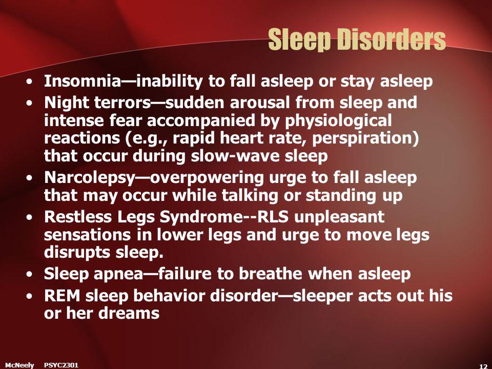 McNeely PSYC2301 12 Sleep Disorders Insomnia—inability to fall asleep or stay asleep Night terrors—sudden arousal from sleep and intense fear accompan