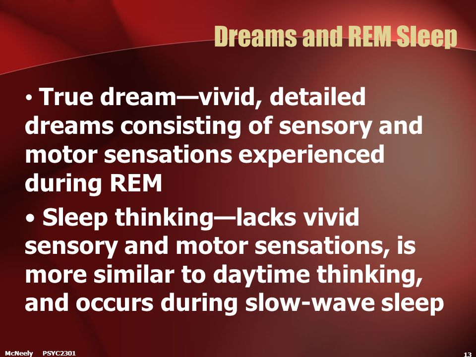 McNeely PSYC2301 13 Dreams and REM Sleep True dream—vivid, detailed dreams consisting of sensory and motor sensations experienced during REM Sleep thi
