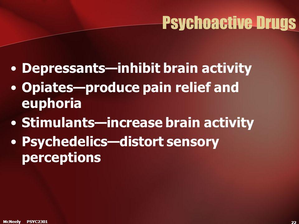 McNeely PSYC2301 22 Psychoactive Drugs Depressants—inhibit brain activity Opiates—produce pain relief and euphoria Stimulants—increase brain activity