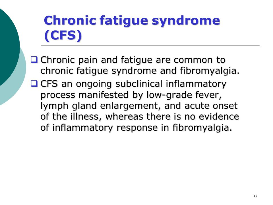 9 Chronic fatigue syndrome (CFS)  Chronic pain and fatigue are common to chronic fatigue syndrome and fibromyalgia.  CFS an ongoing subclinical infl