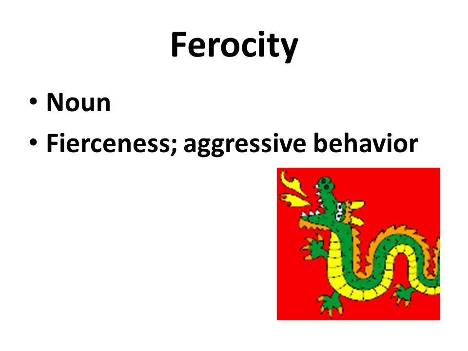 Ferocity Noun Fierceness; aggressive behavior