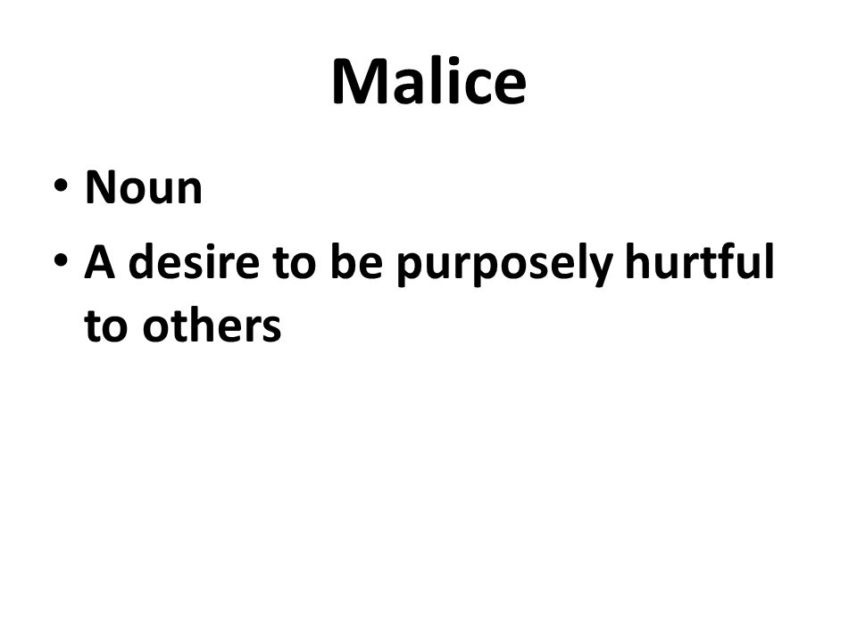 Malice Noun A desire to be purposely hurtful to others