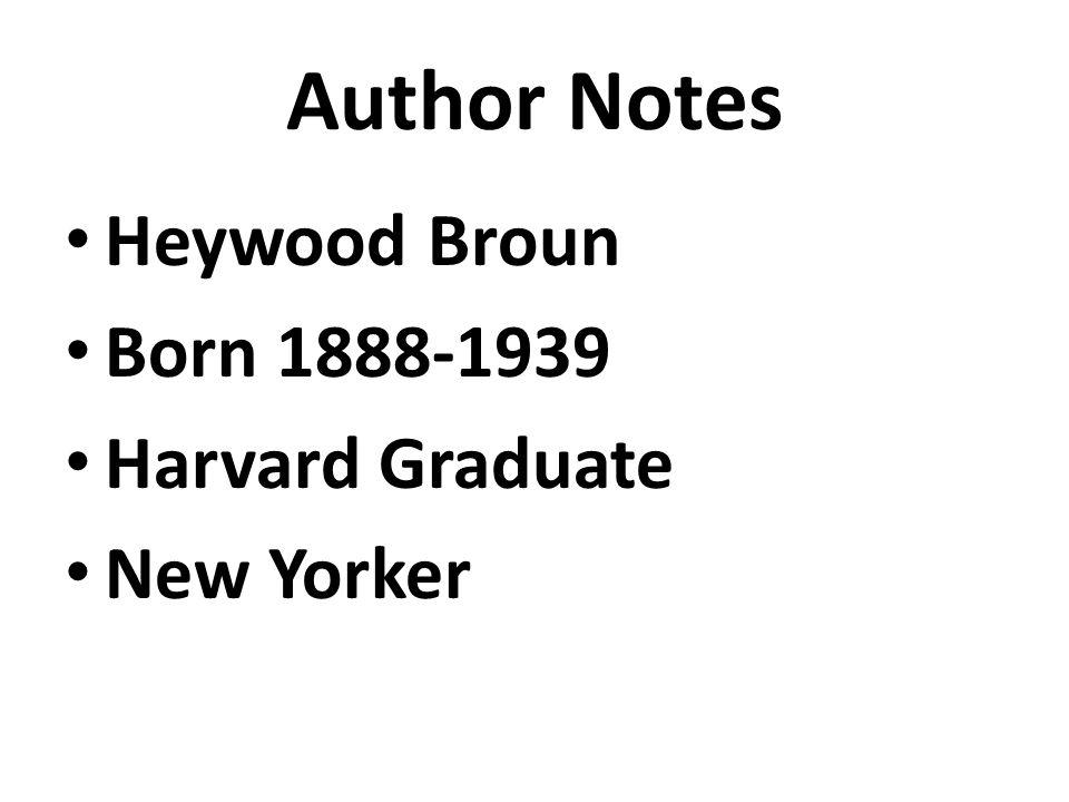 Author Notes Heywood Broun Born 1888-1939 Harvard Graduate New Yorker