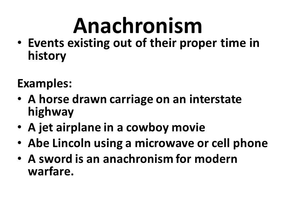 Anachronism Events existing out of their proper time in history Examples: A horse drawn carriage on an interstate highway A jet airplane in a cowboy movie Abe Lincoln using a microwave or cell phone A sword is an anachronism for modern warfare.