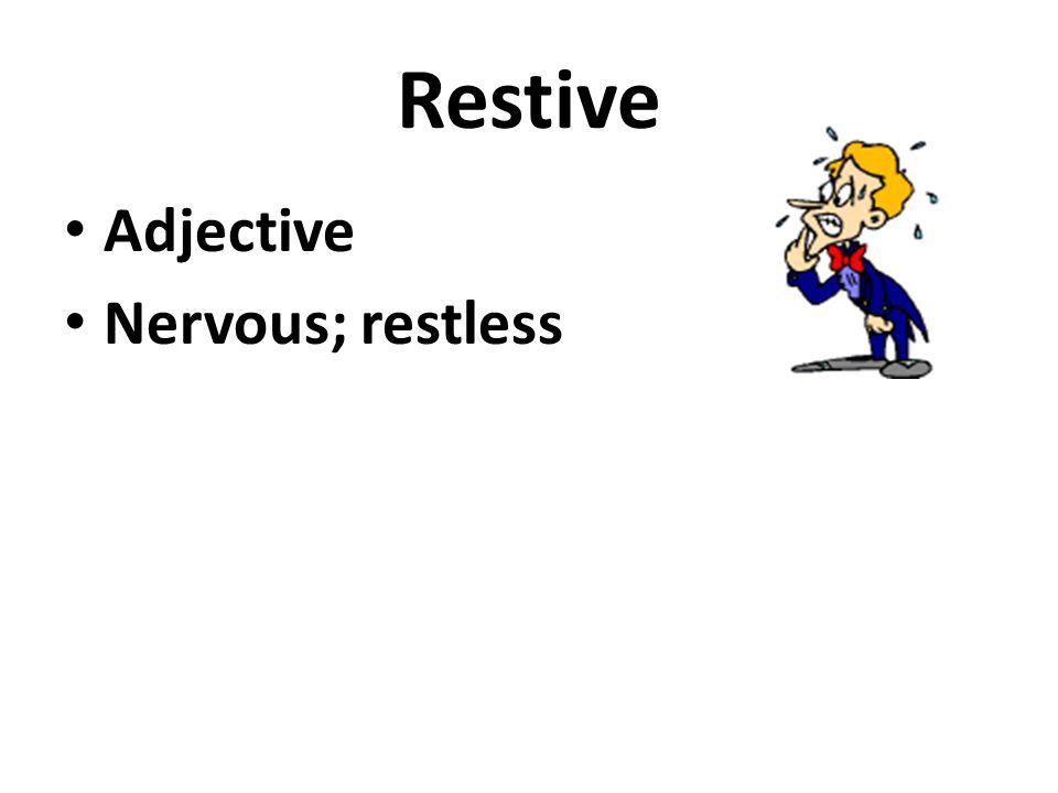 Restive Adjective Nervous; restless