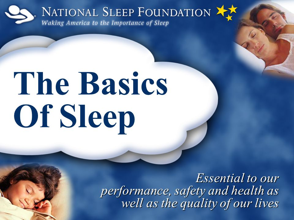 Essential to our performance, safety and health as well as the quality of our lives The Basics Of Sleep