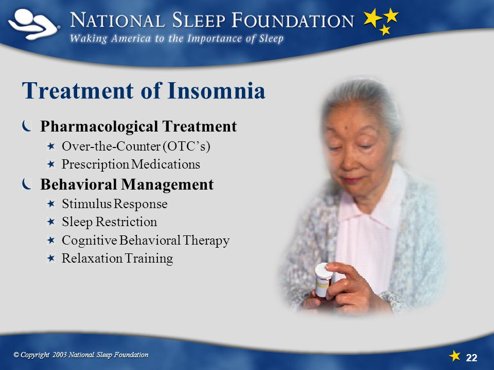 © Copyright 2003 National Sleep Foundation 22 Treatment of Insomnia Pharmacological Treatment Over-the-Counter (OTC's) Prescription Medications Behavioral Management Stimulus Response Sleep Restriction Cognitive Behavioral Therapy Relaxation Training