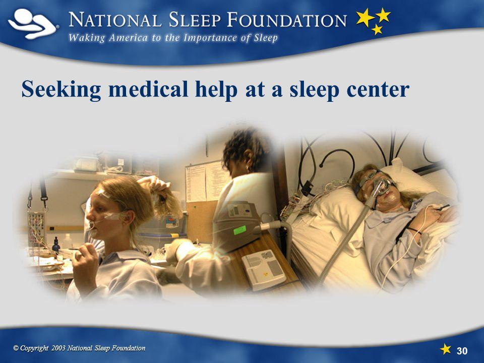 © Copyright 2003 National Sleep Foundation 30 Seeking medical help at a sleep center