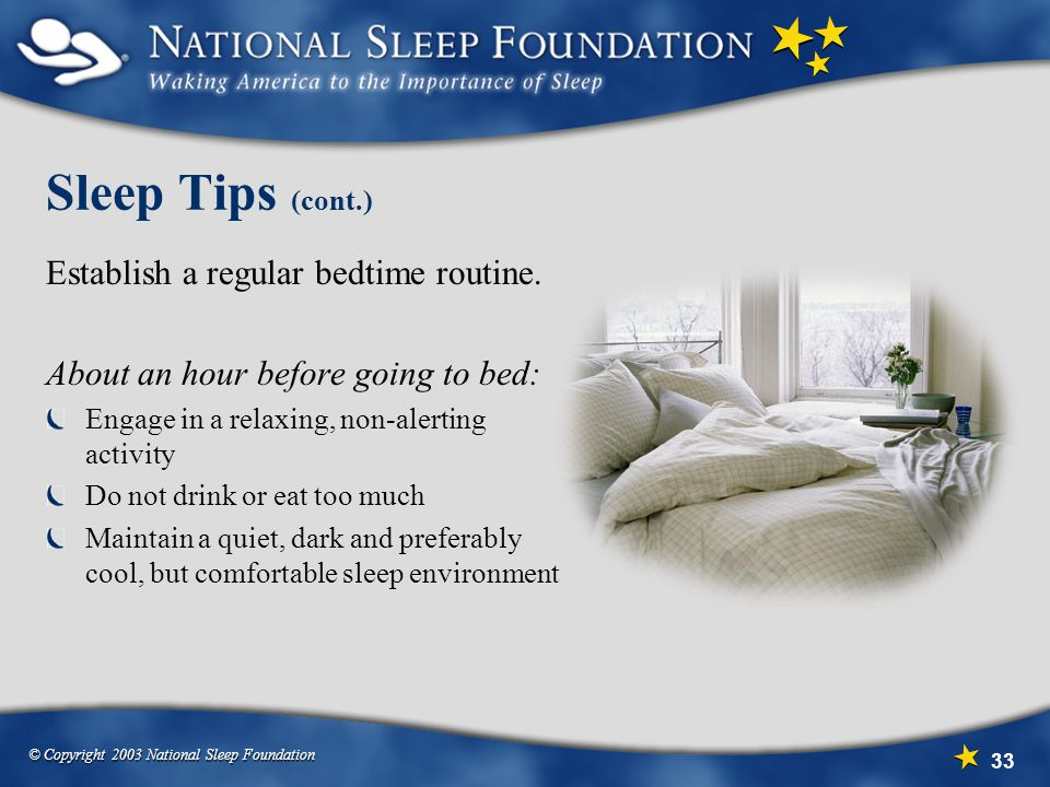 © Copyright 2003 National Sleep Foundation 33 Sleep Tips (cont.) Establish a regular bedtime routine. About an hour before going to bed: Engage in a r