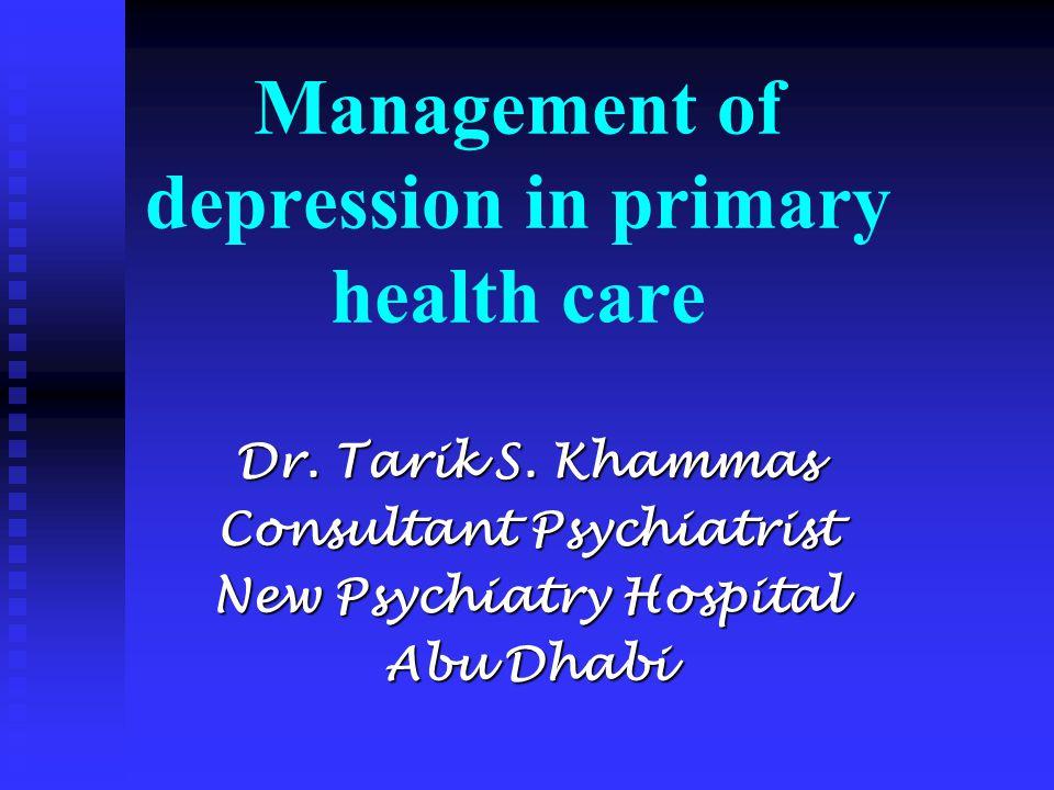 Management of depression in primary health care Dr. Tarik S. Khammas Consultant Psychiatrist New Psychiatry Hospital Abu Dhabi