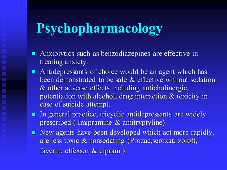 Psychopharmacology Anxiolytics such as benzodiazepines are effective in treating anxiety. Anxiolytics such as benzodiazepines are effective in treatin