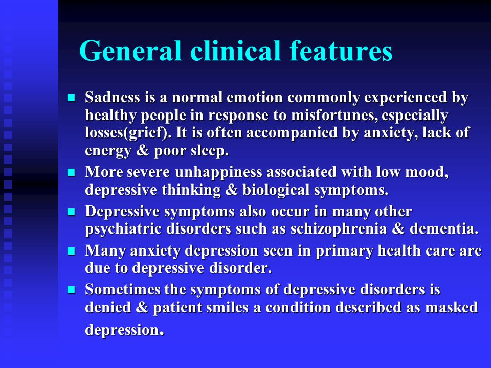 General clinical features Sadness is a normal emotion commonly experienced by healthy people in response to misfortunes, especially losses(grief).