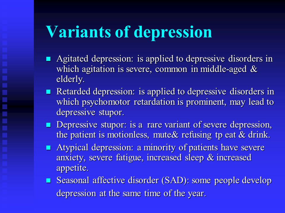 Variants of depression Agitated depression: is applied to depressive disorders in which agitation is severe, common in middle-aged & elderly.