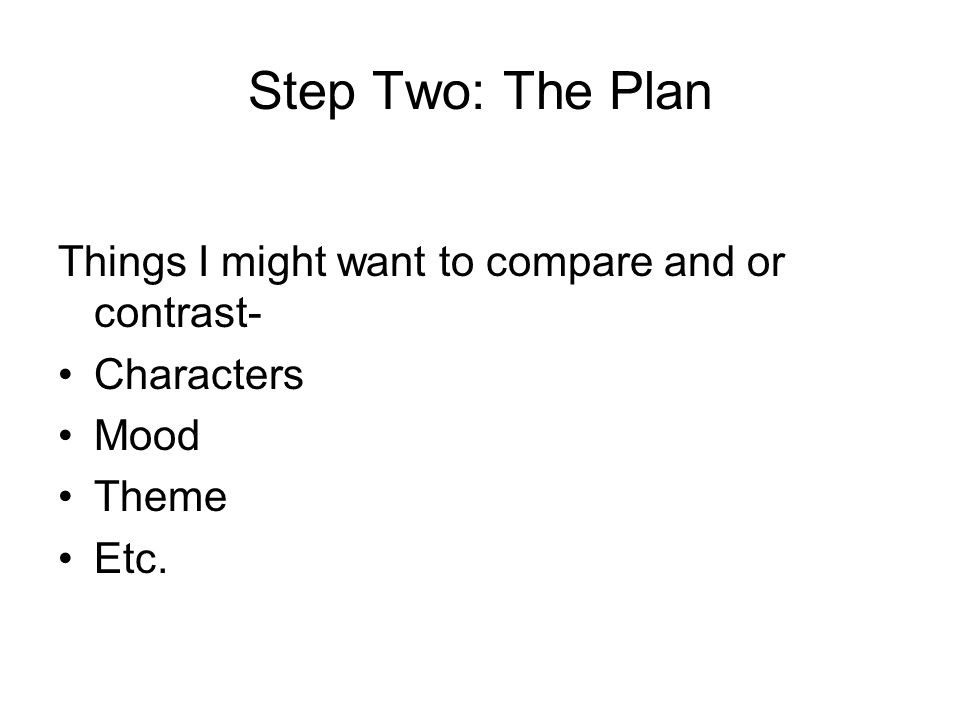 Step Two: The Plan Things I might want to compare and or contrast- Characters Mood Theme Etc.