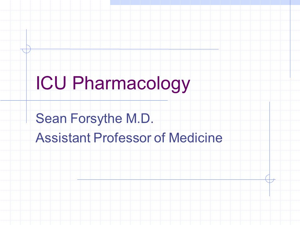 ICU Pharmacology Sean Forsythe M.D. Assistant Professor of Medicine