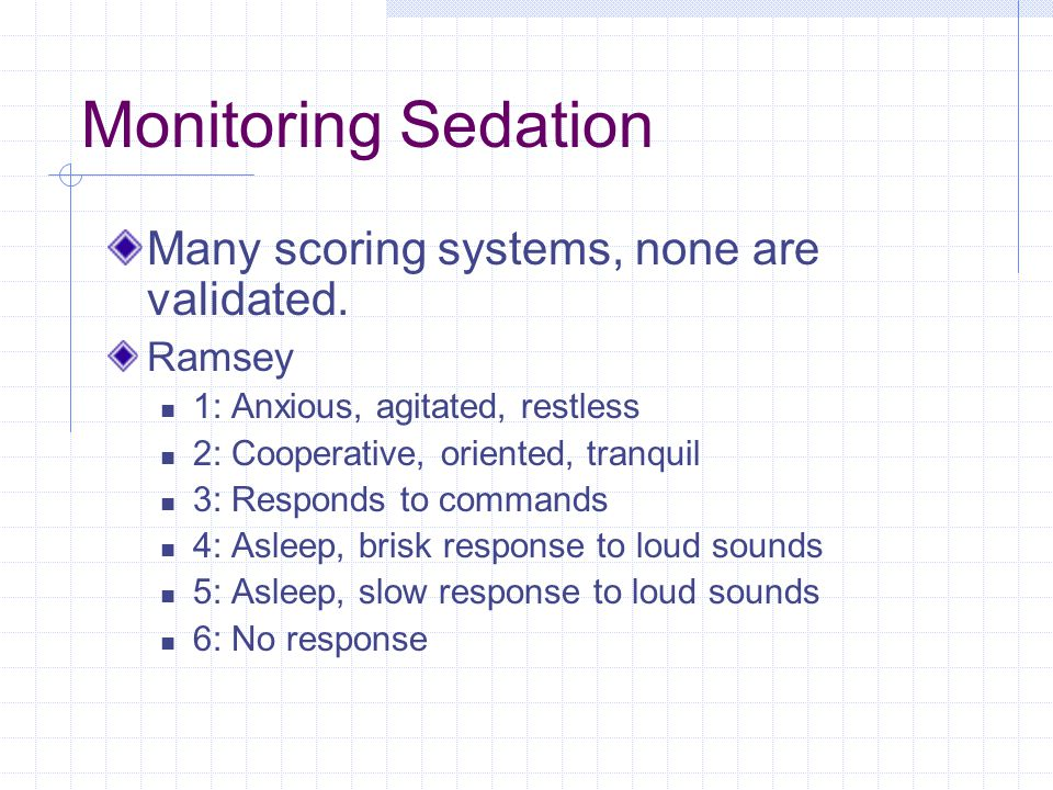 Monitoring Sedation Many scoring systems, none are validated.