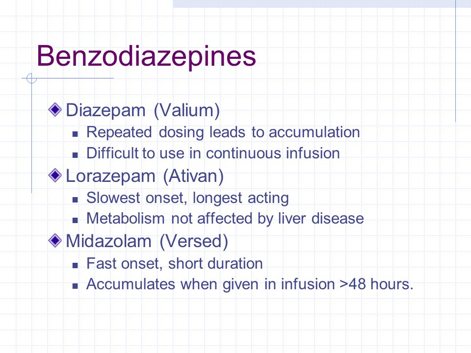 Benzodiazepines Diazepam (Valium) Repeated dosing leads to accumulation Difficult to use in continuous infusion Lorazepam (Ativan) Slowest onset, longest acting Metabolism not affected by liver disease Midazolam (Versed) Fast onset, short duration Accumulates when given in infusion >48 hours.