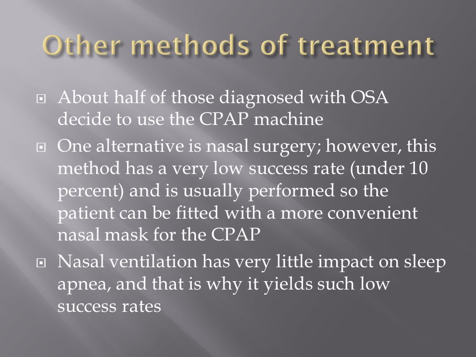  About half of those diagnosed with OSA decide to use the CPAP machine  One alternative is nasal surgery; however, this method has a very low success rate (under 10 percent) and is usually performed so the patient can be fitted with a more convenient nasal mask for the CPAP  Nasal ventilation has very little impact on sleep apnea, and that is why it yields such low success rates