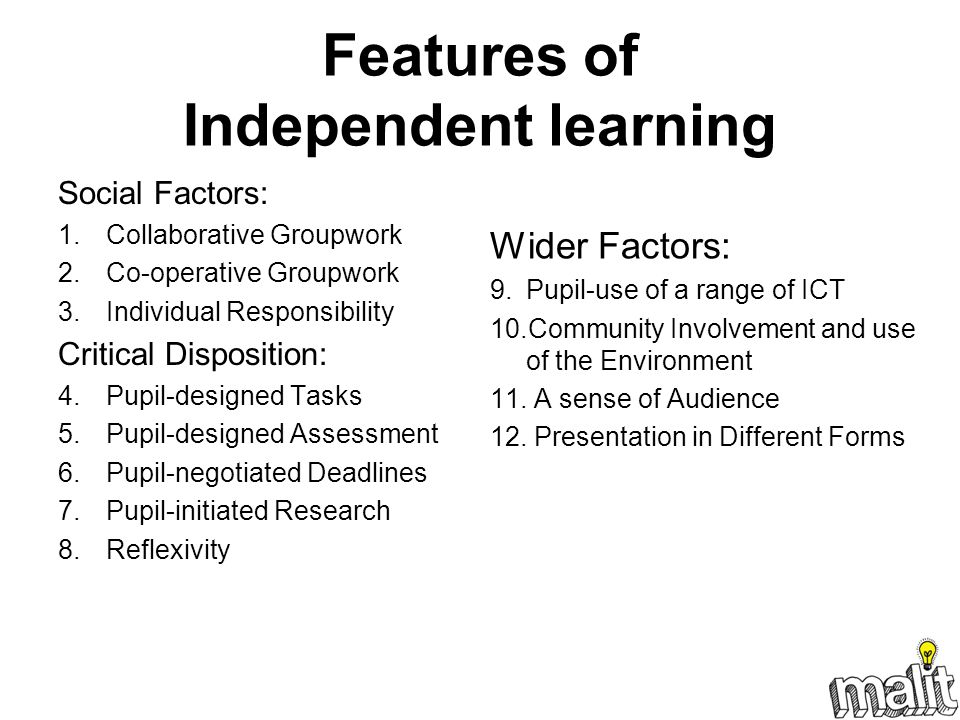 Features of Independent learning Social Factors: 1.Collaborative Groupwork 2.Co-operative Groupwork 3.Individual Responsibility Critical Disposition: 4.Pupil-designed Tasks 5.Pupil-designed Assessment 6.Pupil-negotiated Deadlines 7.Pupil-initiated Research 8.Reflexivity Wider Factors: 9.Pupil-use of a range of ICT 10.Community Involvement and use of the Environment 11.