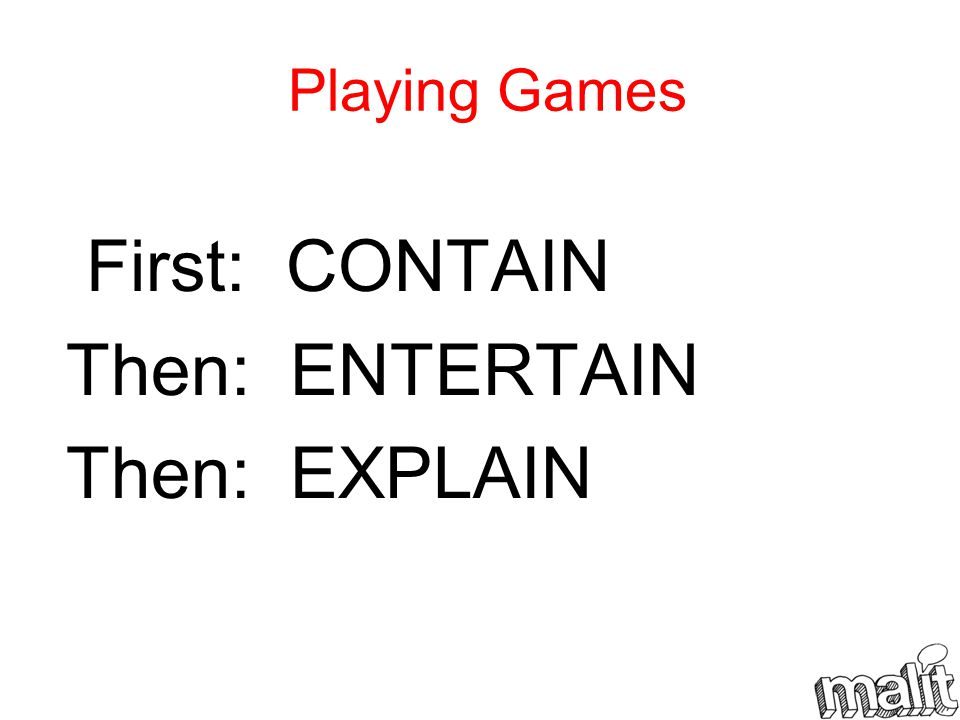 Playing Games First: CONTAIN Then: ENTERTAIN Then: EXPLAIN