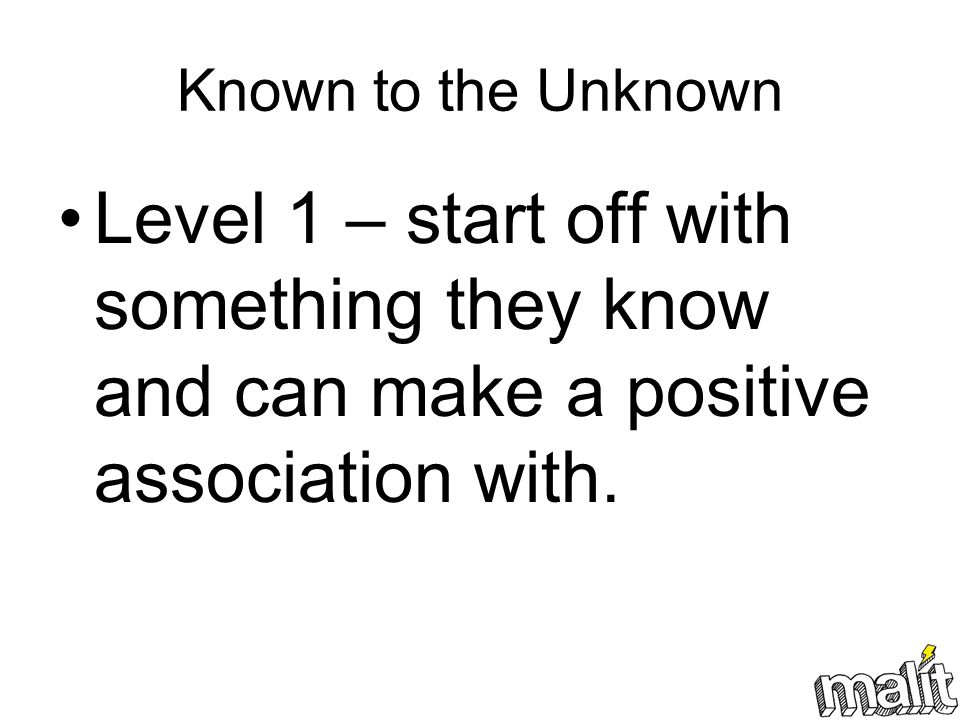 Known to the Unknown Level 1 – start off with something they know and can make a positive association with.