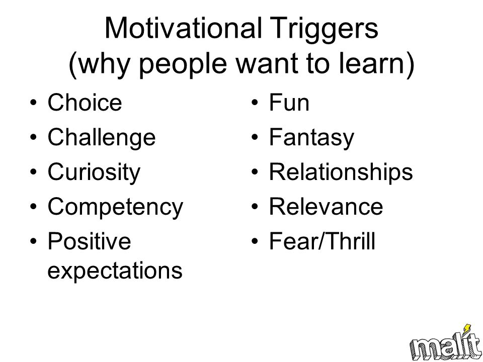 Motivational Triggers (why people want to learn) Choice Challenge Curiosity Competency Positive expectations Fun Fantasy Relationships Relevance Fear/Thrill