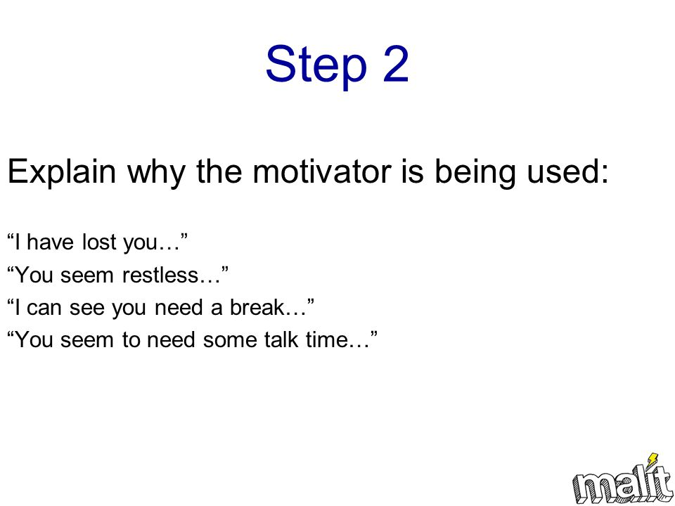 Step 2 Explain why the motivator is being used: I have lost you… You seem restless… I can see you need a break… You seem to need some talk time…
