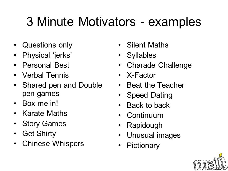 3 Minute Motivators - examples Questions only Physical 'jerks' Personal Best Verbal Tennis Shared pen and Double pen games Box me in.