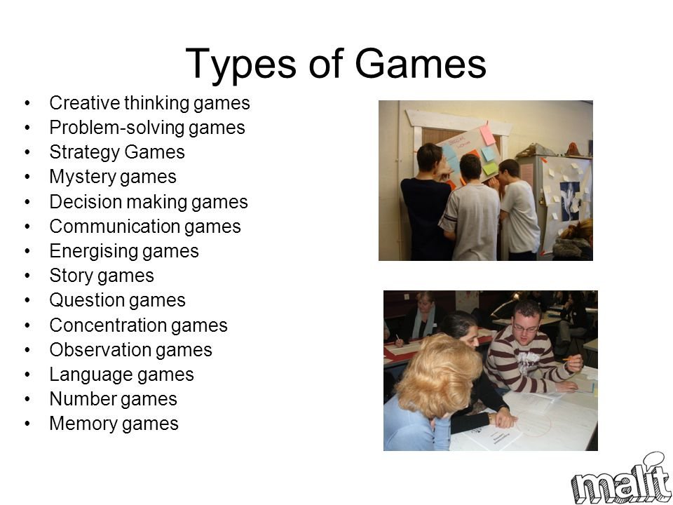 Types of Games Creative thinking games Problem-solving games Strategy Games Mystery games Decision making games Communication games Energising games Story games Question games Concentration games Observation games Language games Number games Memory games