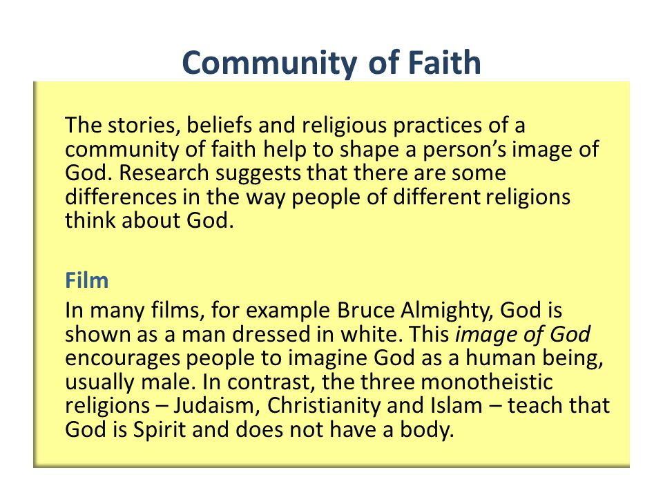Community of Faith The stories, beliefs and religious practices of a community of faith help to shape a person's image of God.