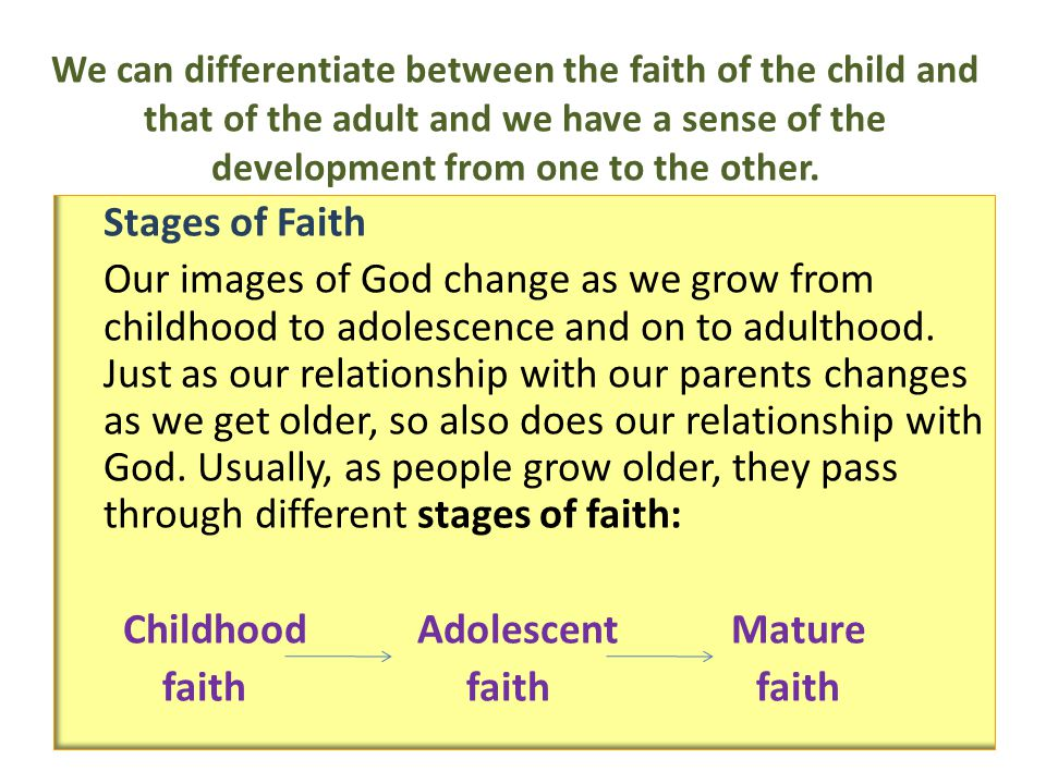 We can differentiate between the faith of the child and that of the adult and we have a sense of the development from one to the other. Stages of Fait