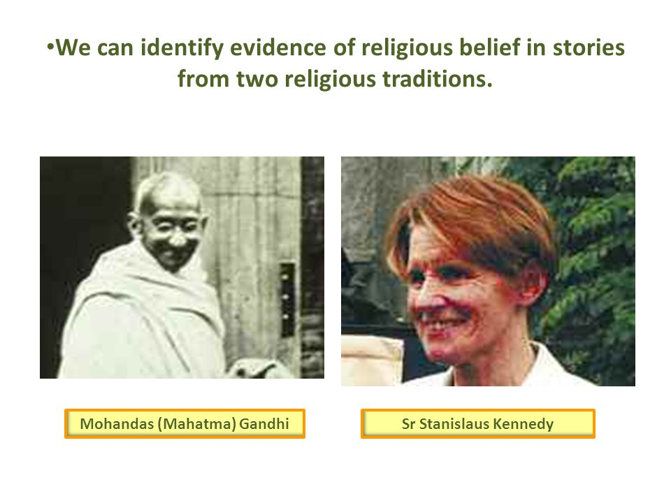 We can identify evidence of religious belief in stories from two religious traditions. Mohandas (Mahatma) GandhiSr Stanislaus Kennedy