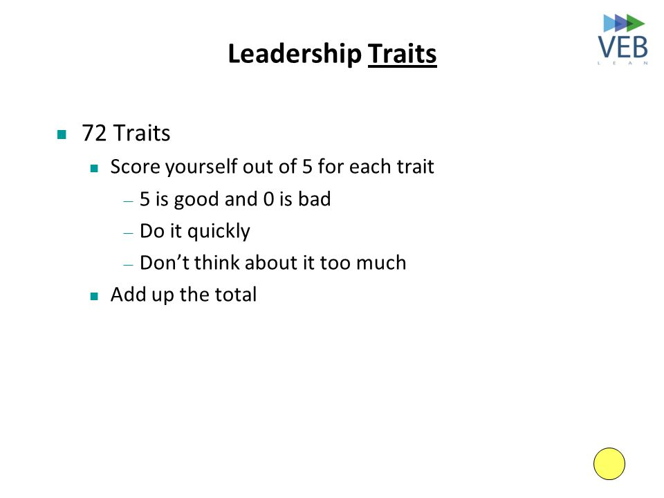 Leadership Traits 72 Traits Score yourself out of 5 for each trait — 5 is good and 0 is bad — Do it quickly — Don't think about it too much Add up the