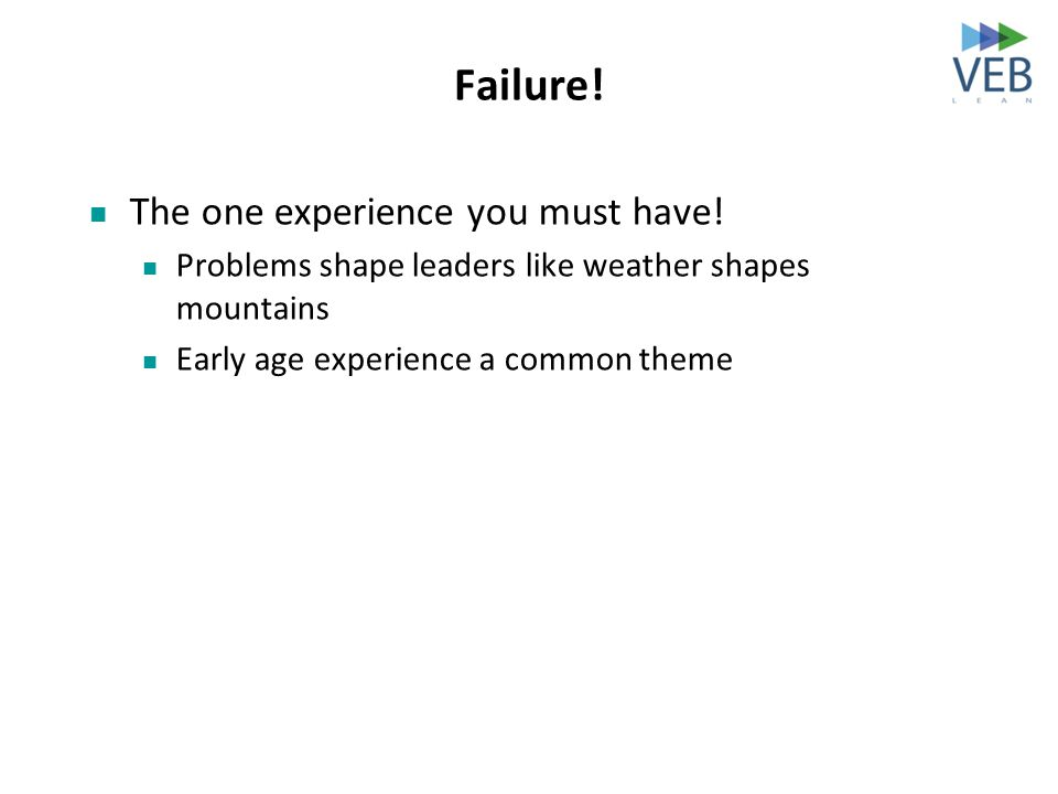 Failure! The one experience you must have! Problems shape leaders like weather shapes mountains Early age experience a common theme