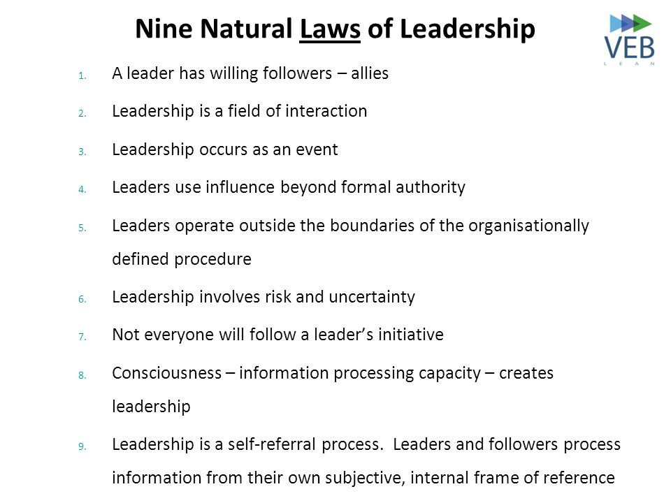 Nine Natural Laws of Leadership 1. A leader has willing followers – allies 2. Leadership is a field of interaction 3. Leadership occurs as an event 4.