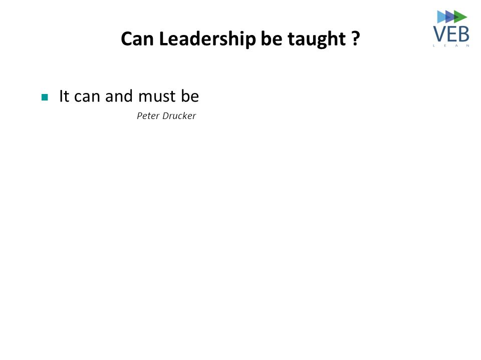 Can Leadership be taught ? It can and must be Peter Drucker