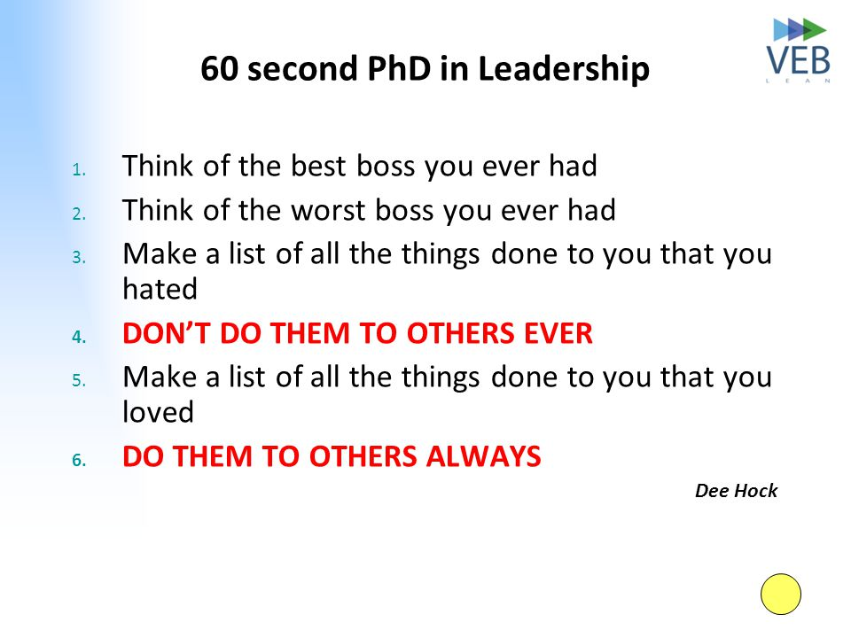 60 second PhD in Leadership 1. Think of the best boss you ever had 2. Think of the worst boss you ever had 3. Make a list of all the things done to yo