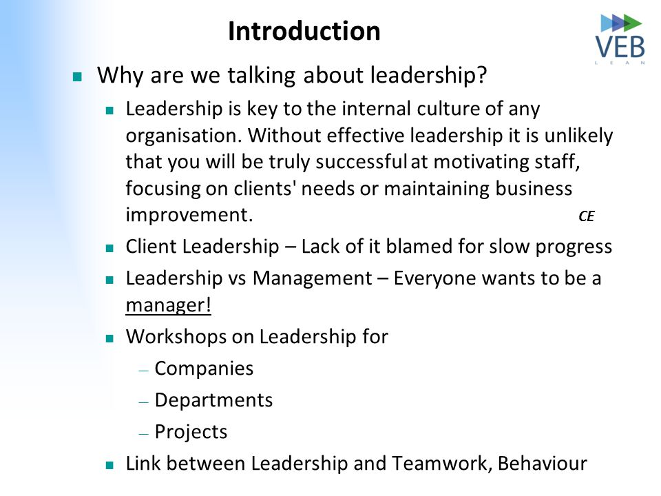 Introduction Why are we talking about leadership? Leadership is key to the internal culture of any organisation. Without effective leadership it is un