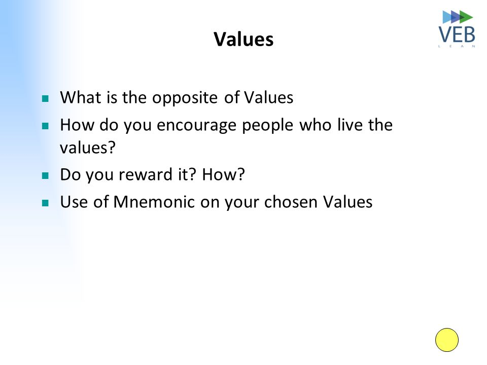 Values What is the opposite of Values How do you encourage people who live the values? Do you reward it? How? Use of Mnemonic on your chosen Values