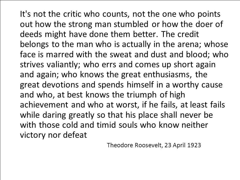It's not the critic who counts, not the one who points out how the strong man stumbled or how the doer of deeds might have done them better. The credi